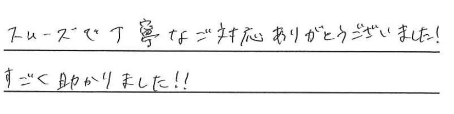 <p>スムーズで丁寧なご対応ありがとうございました!<br /> すごく助かりました!!</p>