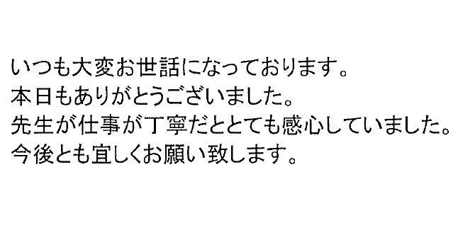 <p>いつも大変お世話になっております。</p> <p>本日もありがとうございました。</p> <p>先生が仕事が丁寧だととても感心していました。</p> <p>今後とも宜しくお願い致します。</p>